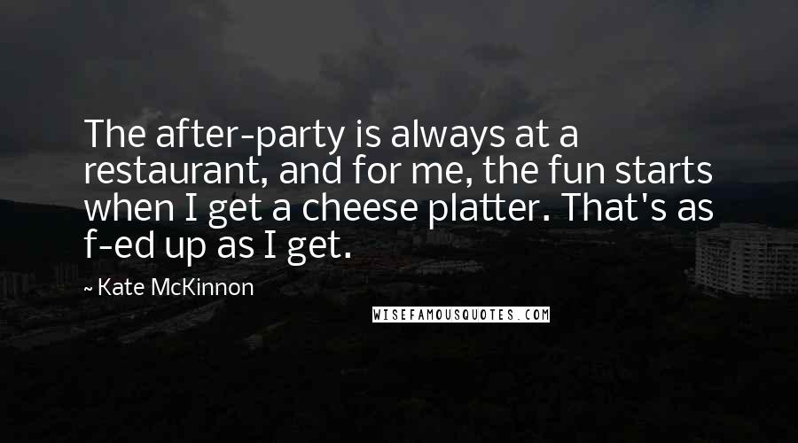 Kate McKinnon quotes: The after-party is always at a restaurant, and for me, the fun starts when I get a cheese platter. That's as f-ed up as I get.