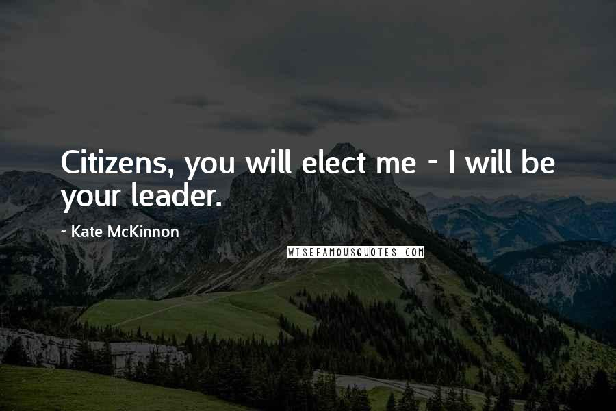 Kate McKinnon quotes: Citizens, you will elect me - I will be your leader.