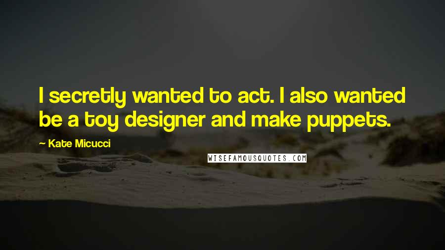 Kate Micucci quotes: I secretly wanted to act. I also wanted be a toy designer and make puppets.