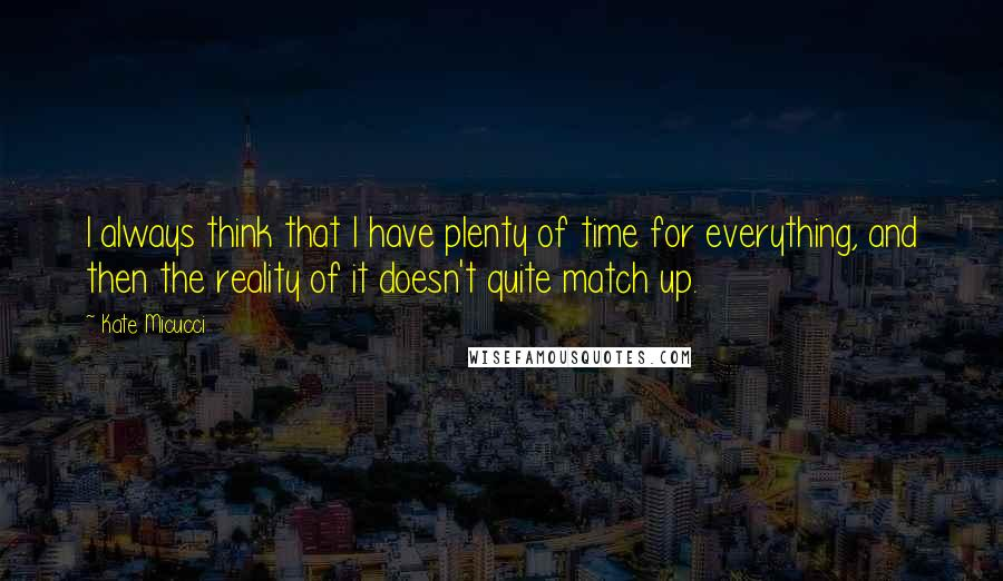 Kate Micucci quotes: I always think that I have plenty of time for everything, and then the reality of it doesn't quite match up.