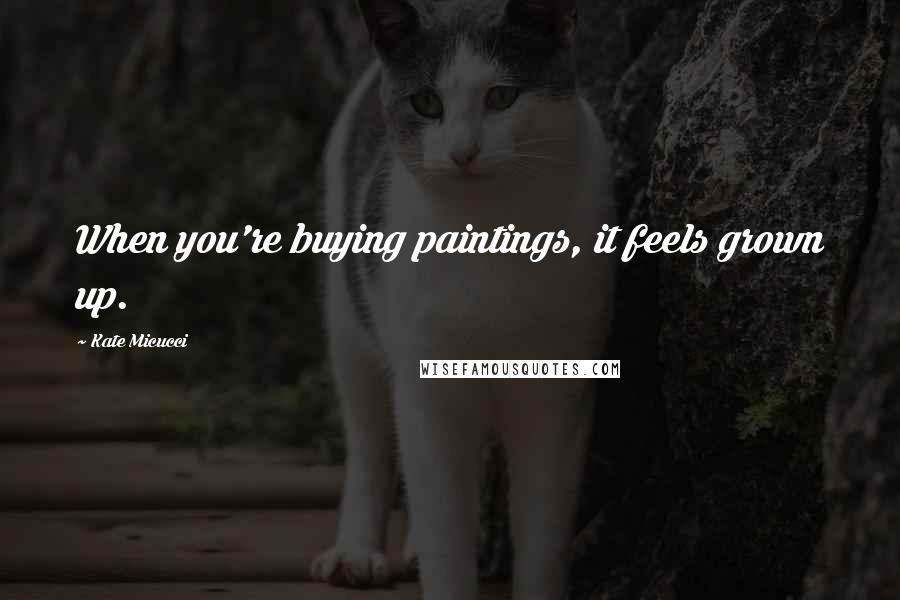 Kate Micucci quotes: When you're buying paintings, it feels grown up.