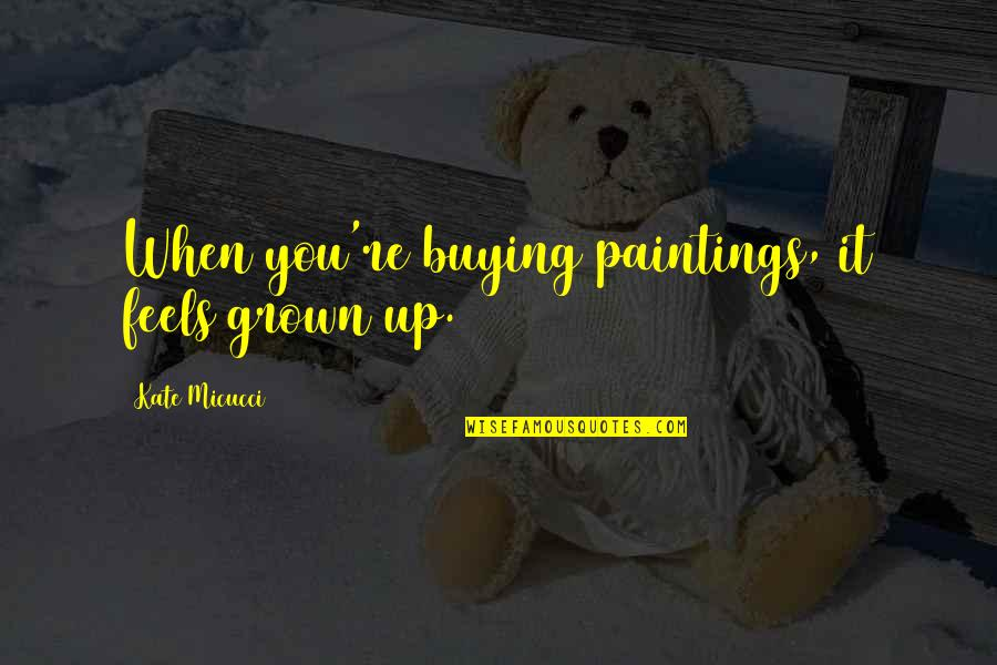 Kate Micucci Quotes By Kate Micucci: When you're buying paintings, it feels grown up.