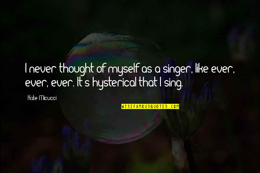 Kate Micucci Quotes By Kate Micucci: I never thought of myself as a singer,