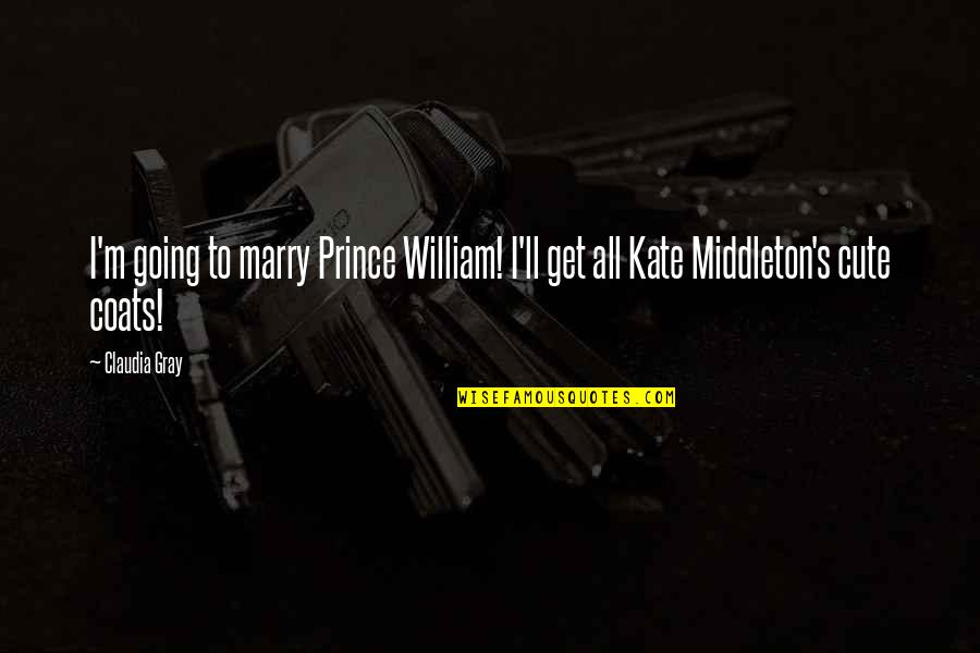 Kate Middleton Quotes By Claudia Gray: I'm going to marry Prince William! I'll get