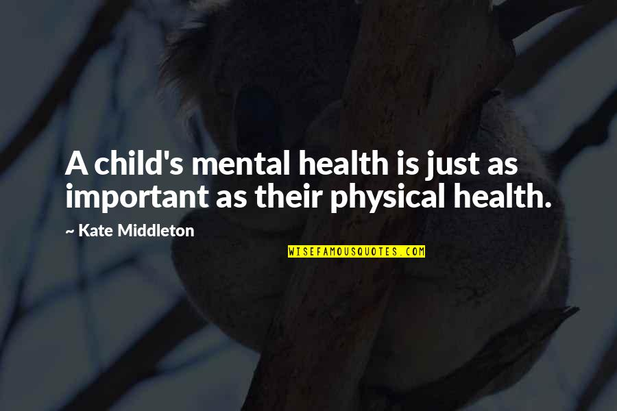 Kate Middleton Quotes By Kate Middleton: A child's mental health is just as important