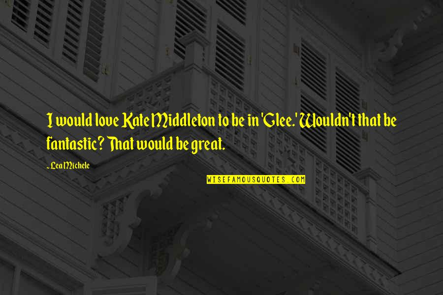 Kate Middleton Quotes By Lea Michele: I would love Kate Middleton to be in