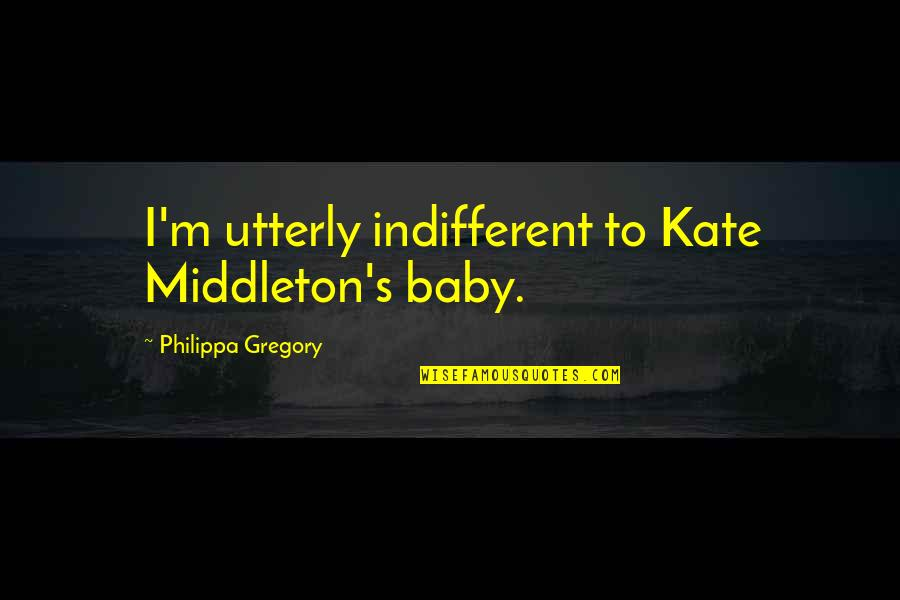 Kate Middleton Quotes By Philippa Gregory: I'm utterly indifferent to Kate Middleton's baby.