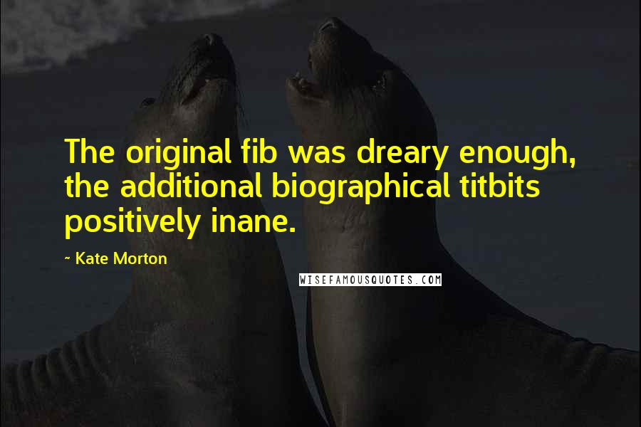 Kate Morton quotes: The original fib was dreary enough, the additional biographical titbits positively inane.