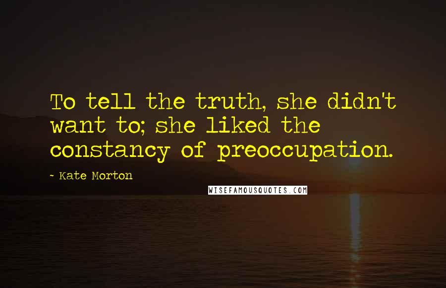 Kate Morton quotes: To tell the truth, she didn't want to; she liked the constancy of preoccupation.