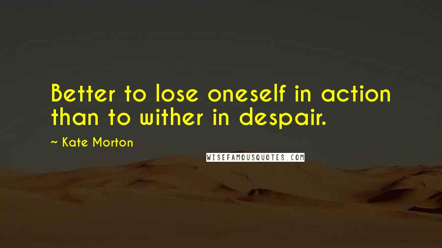 Kate Morton quotes: Better to lose oneself in action than to wither in despair.