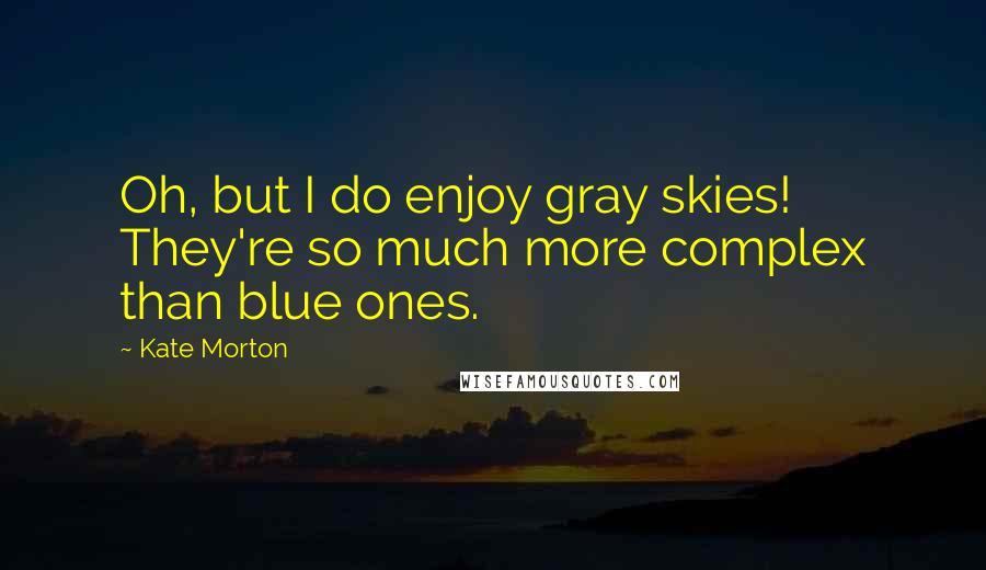 Kate Morton quotes: Oh, but I do enjoy gray skies! They're so much more complex than blue ones.