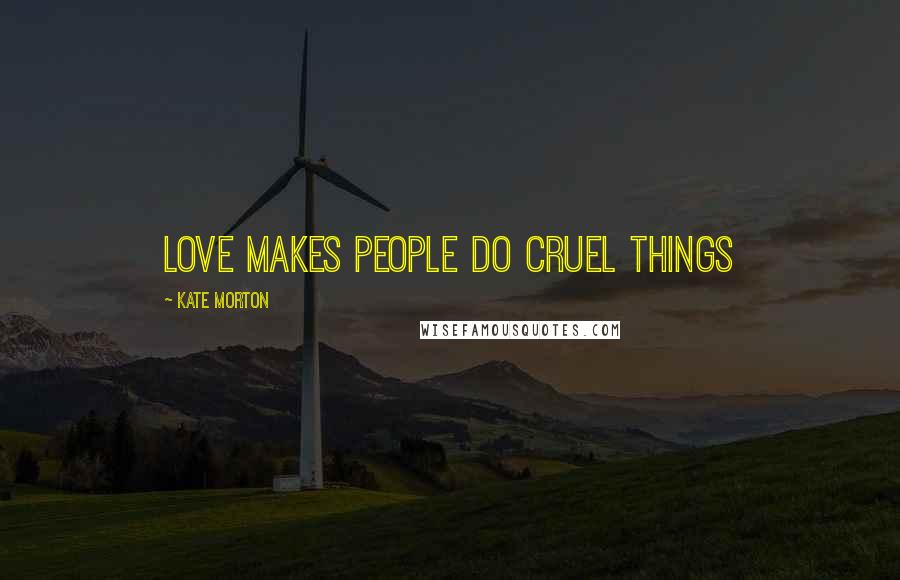 Kate Morton quotes: Love makes people do cruel things