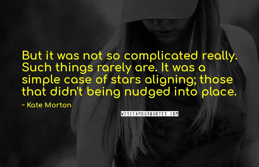 Kate Morton quotes: But it was not so complicated really. Such things rarely are. It was a simple case of stars aligning; those that didn't being nudged into place.