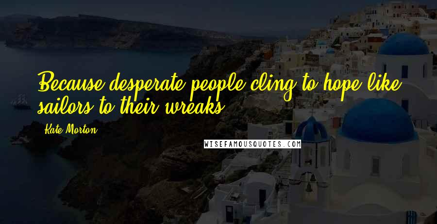 Kate Morton quotes: Because desperate people cling to hope like sailors to their wreaks.