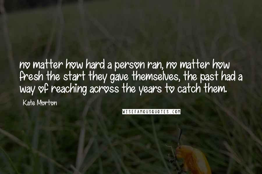 Kate Morton quotes: no matter how hard a person ran, no matter how fresh the start they gave themselves, the past had a way of reaching across the years to catch them.