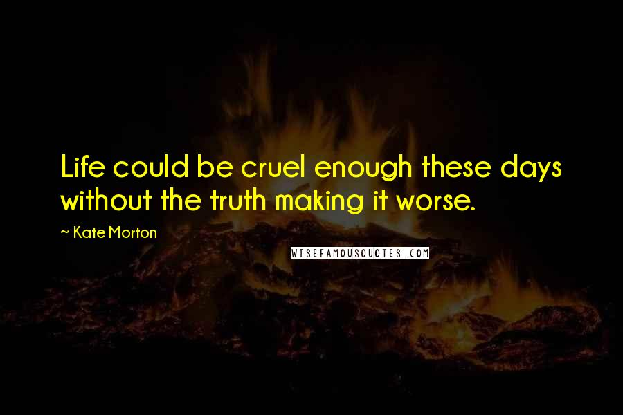 Kate Morton quotes: Life could be cruel enough these days without the truth making it worse.