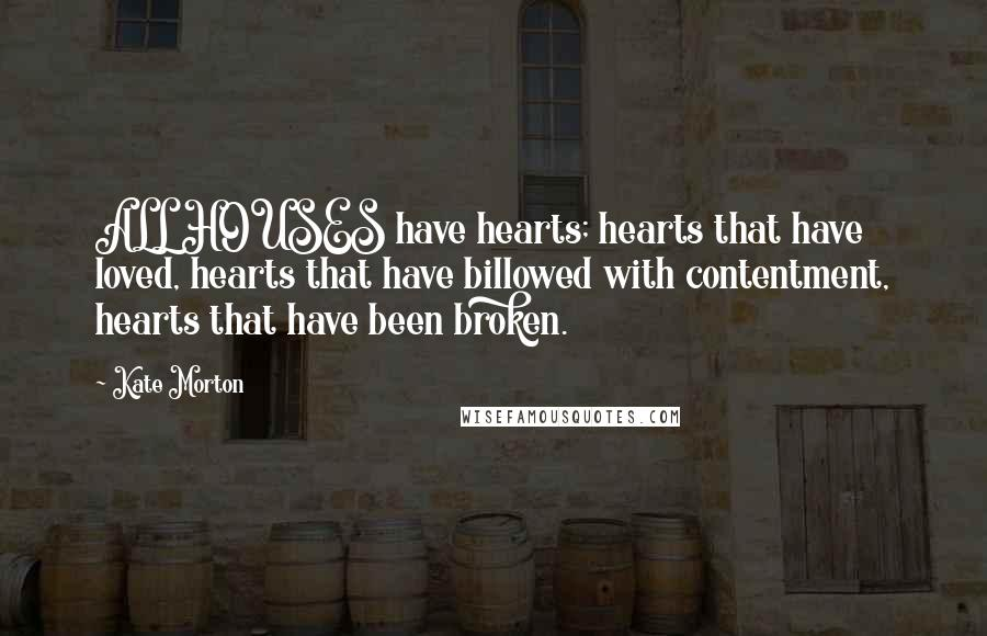 Kate Morton quotes: ALL HOUSES have hearts; hearts that have loved, hearts that have billowed with contentment, hearts that have been broken.
