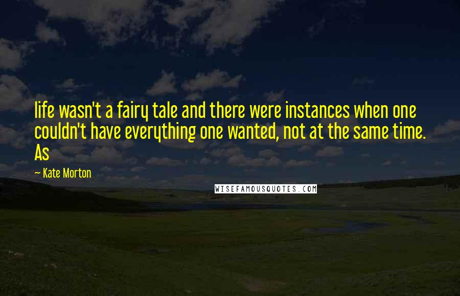 Kate Morton quotes: life wasn't a fairy tale and there were instances when one couldn't have everything one wanted, not at the same time. As