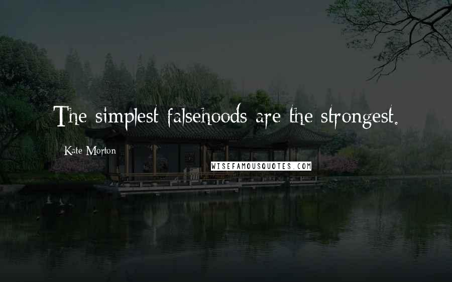 Kate Morton quotes: The simplest falsehoods are the strongest.