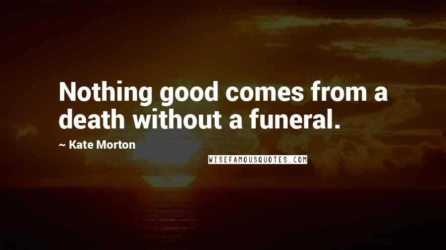 Kate Morton quotes: Nothing good comes from a death without a funeral.