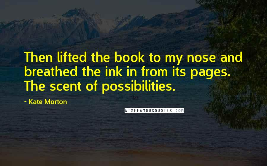 Kate Morton quotes: Then lifted the book to my nose and breathed the ink in from its pages. The scent of possibilities.