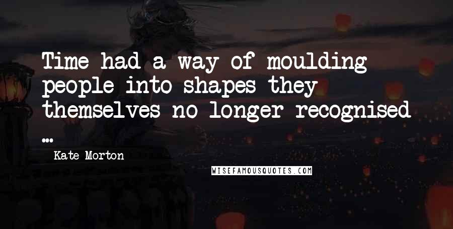 Kate Morton quotes: Time had a way of moulding people into shapes they themselves no longer recognised ...