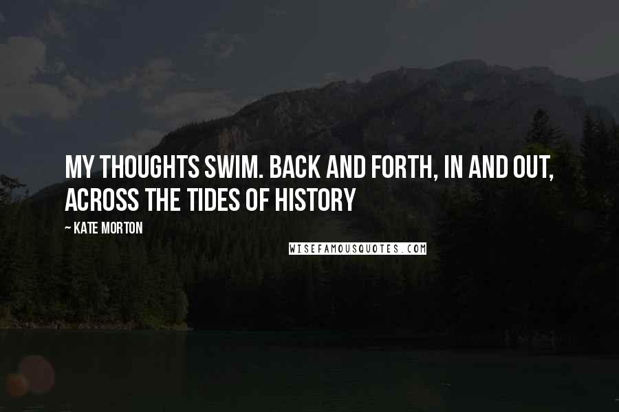 Kate Morton quotes: My thoughts swim. Back and forth, in and out, across the tides of history