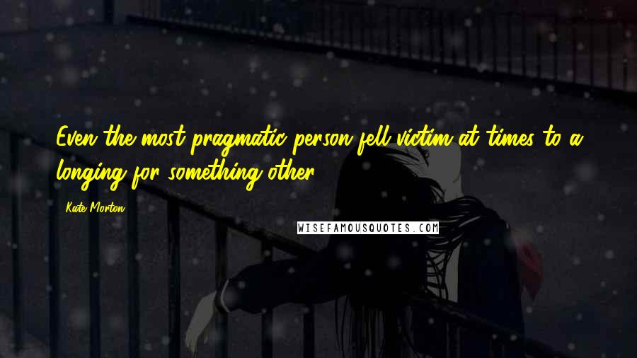 Kate Morton quotes: Even the most pragmatic person fell victim at times to a longing for something other.