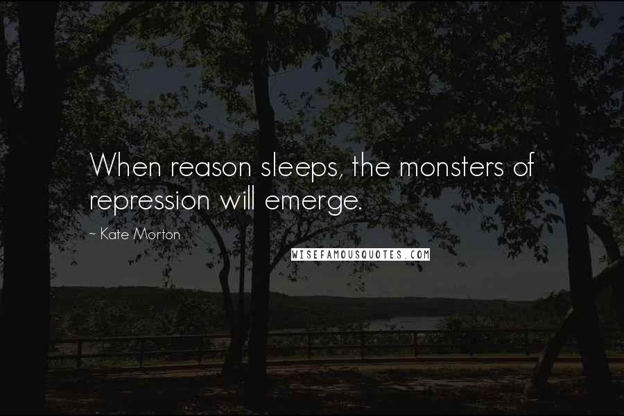Kate Morton quotes: When reason sleeps, the monsters of repression will emerge.