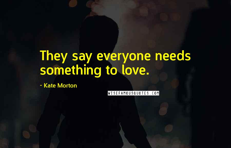 Kate Morton quotes: They say everyone needs something to love.