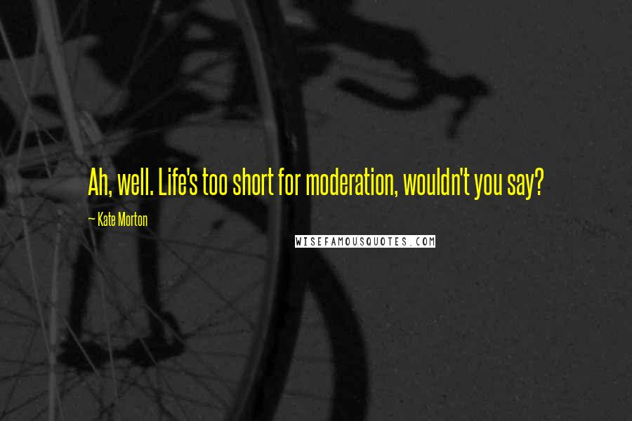 Kate Morton quotes: Ah, well. Life's too short for moderation, wouldn't you say?