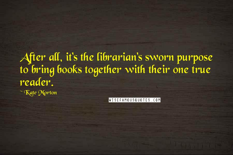 Kate Morton quotes: After all, it's the librarian's sworn purpose to bring books together with their one true reader.
