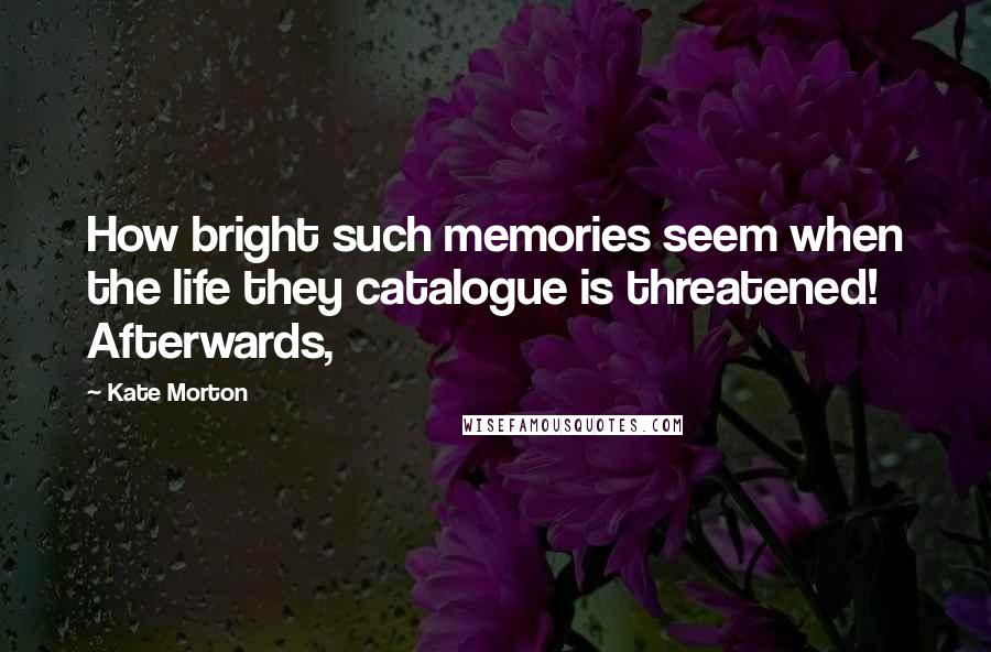 Kate Morton quotes: How bright such memories seem when the life they catalogue is threatened! Afterwards,