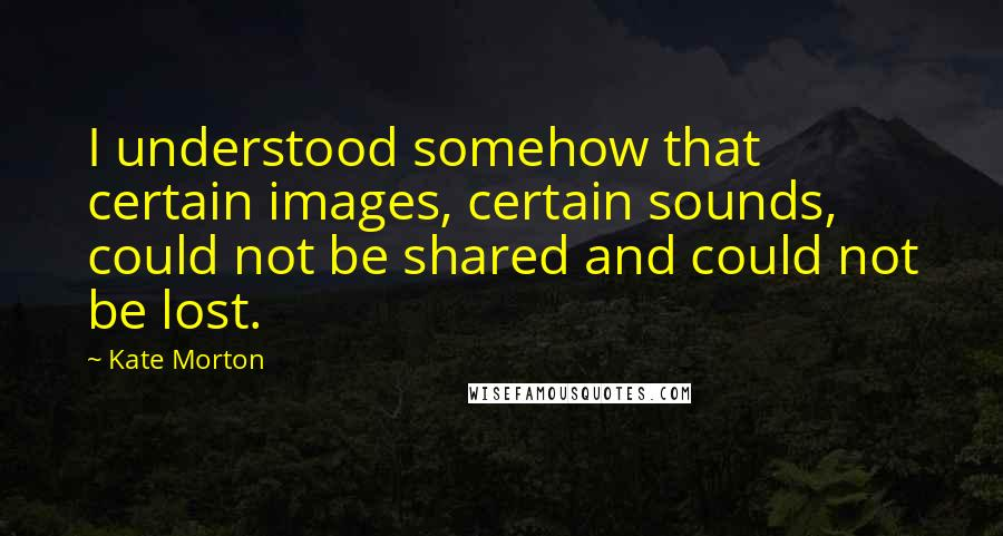 Kate Morton quotes: I understood somehow that certain images, certain sounds, could not be shared and could not be lost.