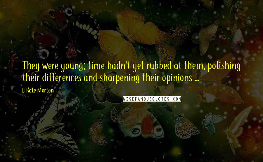 Kate Morton quotes: They were young; time hadn't yet rubbed at them, polishing their differences and sharpening their opinions ...