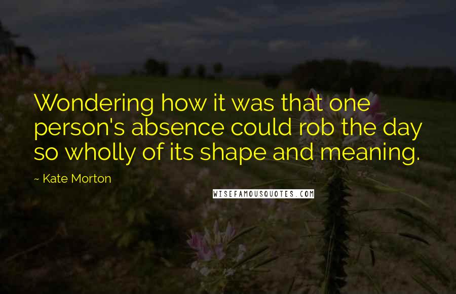Kate Morton quotes: Wondering how it was that one person's absence could rob the day so wholly of its shape and meaning.