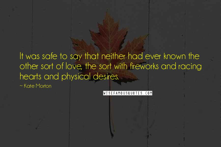 Kate Morton quotes: It was safe to say that neither had ever known the other sort of love, the sort with fireworks and racing hearts and physical desires.
