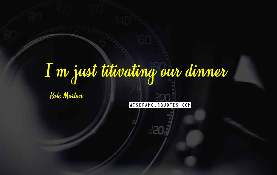 Kate Morton quotes: I'm just titivating our dinner.