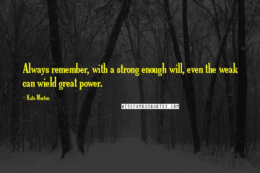 Kate Morton quotes: Always remember, with a strong enough will, even the weak can wield great power.