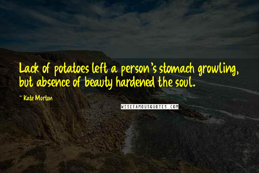 Kate Morton quotes: Lack of potatoes left a person's stomach growling, but absence of beauty hardened the soul.