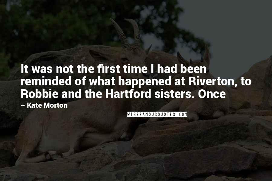 Kate Morton quotes: It was not the first time I had been reminded of what happened at Riverton, to Robbie and the Hartford sisters. Once