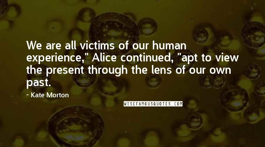 "Kate Morton quotes: We are all victims of our human experience,"" Alice continued, ""apt to view the present through the lens of our own past."