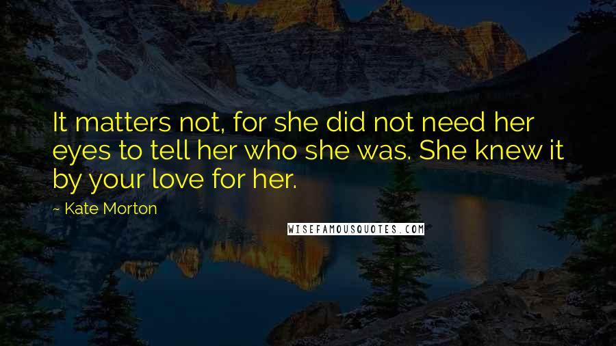 Kate Morton quotes: It matters not, for she did not need her eyes to tell her who she was. She knew it by your love for her.