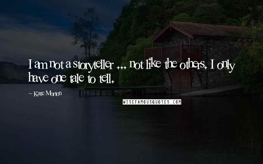 Kate Morton quotes: I am not a storyteller ... not like the others. I only have one tale to tell.