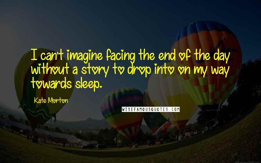 Kate Morton quotes: I can't imagine facing the end of the day without a story to drop into on my way towards sleep.