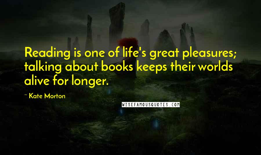 Kate Morton quotes: Reading is one of life's great pleasures; talking about books keeps their worlds alive for longer.