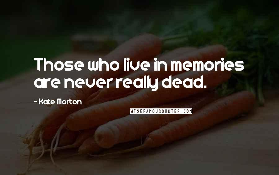 Kate Morton quotes: Those who live in memories are never really dead.
