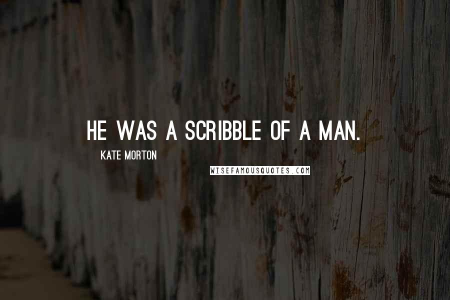 Kate Morton quotes: He was a scribble of a man.
