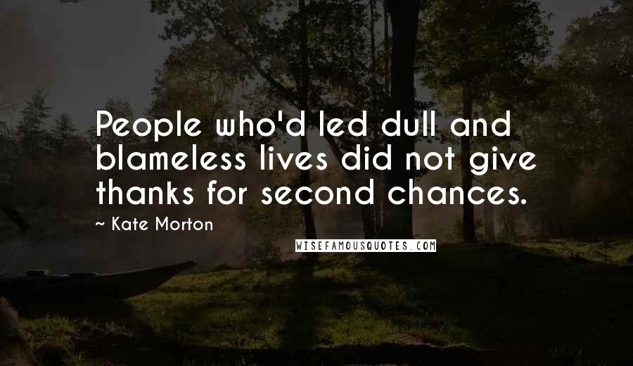 Kate Morton quotes: People who'd led dull and blameless lives did not give thanks for second chances.