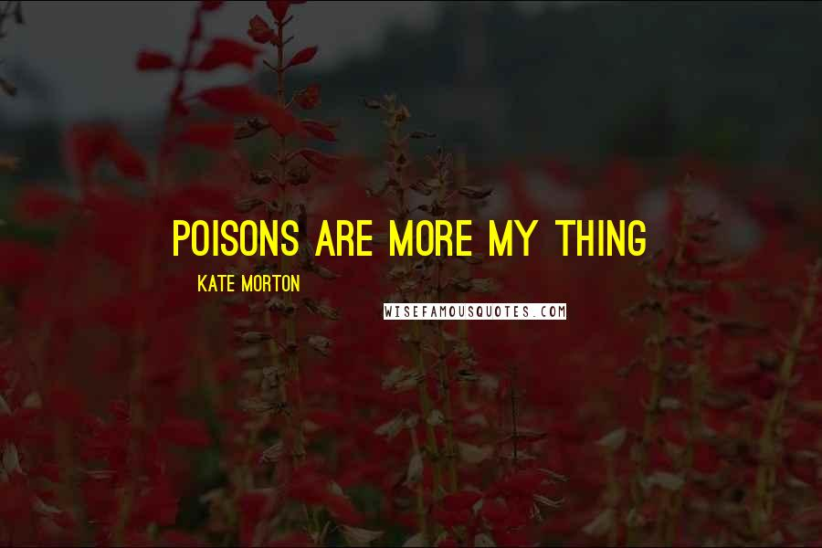 Kate Morton quotes: Poisons are more my thing